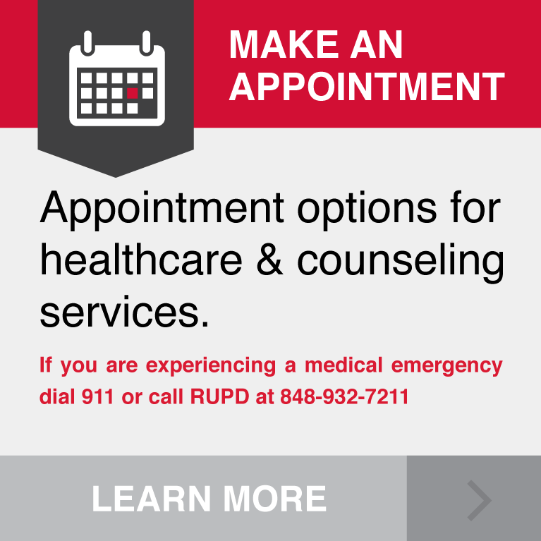 Appointment options for healthcare & counseling services. If you are experiencing a medical emergency dial 911 or call RUPD at 848-932-7211